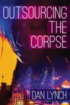Outsourcing the Corpse ebook by Dan Lynch