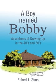 A Boy named Bobby - Adventures of Growing up in the 40's and 50's ebook by Robert L. Sims
