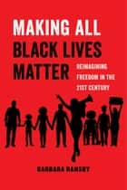 Making All Black Lives Matter - Reimagining Freedom in the Twenty-First Century ebook by Barbara Ransby