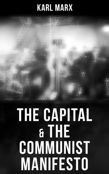 The Capital & The Communist Manifesto - Including Two Important Precursors to Capital (Wage-Labour and Capital & Wages, Price and Profit) ebook by Karl Marx