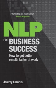 NLP for Business Success - How to get better results faster at work ebook by Jeremy Lazarus