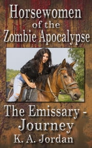 The Emissary - Journey - Horsewomen of the Zombie Apocalypse, #1 ebook by K. A. Jordan