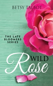 Wild Rose (Contemporary Romance) - The Late Bloomer Series - Book 1 ebook by Betsy Talbot