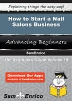 How to Start a Nail Salons Business - How to Start a Nail Salons Business ebook by Dennis Morrison