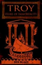 Troy: Heirs of Immortality ebook by Ben Blake