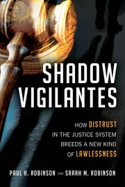 Shadow Vigilantes - How Distrust in the Justice System Breeds a New Kind of Lawlessness ebook by Paul H. Robinson, Sarah M. Robinson