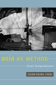 Asia as Method - Toward Deimperialization ebook by Kuan-Hsing Chen
