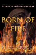Born Of Fire: Prelude to the Prosperine Series - Prosperine, #0.5 ebook by PJ McDermott