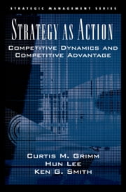 Strategy As Action - Competitive Dynamics and Competitive Advantage ebook by Curtis M. Grimm,Hun Lee,Ken G. Smith