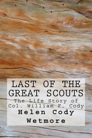 Last of the Great Scouts (Illustrated Edition) - The Life Story of Col. William F. Cody ebook by Helen Cody Wetmore, Zane Grey, Frederic Remington