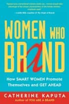 Women Who Brand - How Smart Women Promote Themselves and Get Ahead ebook by Catherine Kaputa