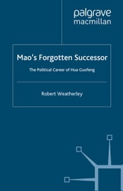 Mao's Forgotten Successor - The Political Career of Hua Guofeng ebook by Robert Weatherley