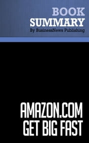 Summary: Amazon.com. Get Big Fast - Robert Spector - Inside the Revolutionary Business Model That Changed the World ebook by BusinessNews Publishing