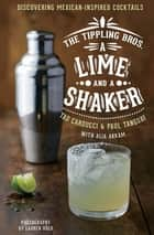 A Lime and a Shaker - Discovering Mexican-Inspired Cocktails ebook by Tad Carducci, Paul Tanguay