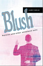 Blush: Politics And Other Unnatural Acts ebook by Barry Parham