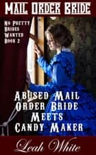 Abused Mail Order Bride Meets Candy Maker (Mail Order Bride) - No Pretty Brides Wanted, #2 ebook by Leah White