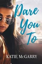 Dare You To - A Life Changing Teen Love Story ebook by Katie McGarry