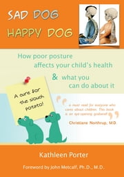 Sad Dog Happy Dog: How Poor Posture Affects Your Child's Health and What You Can Do About It ebook by Kathleen Porter