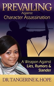 Prevailing Against Character Assassination - A Weapon Against Lies, Rumors and Slander ebook by Dr. Tangerine K. Hope