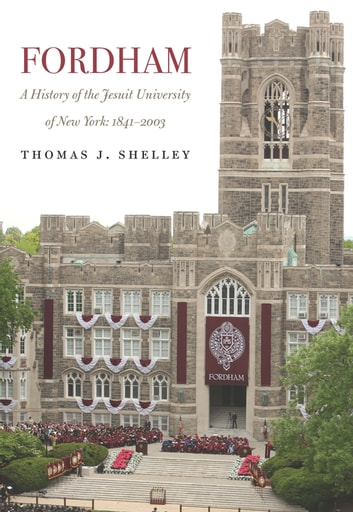 Fordham, A History of the Jesuit University of New York - 1841-2003 ebook by Thomas J. Shelley