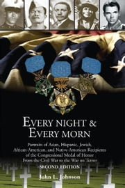 Every Night & Every Morn - Portraits of Asian, Hispanic, Jewish, African American, and Native American Recipients of the Congressional Medal of Honor from the Civil War to the War on Terror ebook by John L. Johnson