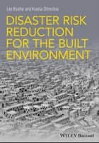 Disaster Risk Reduction for the Built Environment ebook by Lee Bosher, Ksenia Chmutina