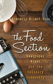The Food Section - Newspaper Women and the Culinary Community ebook by Kimberly Wilmot Voss, University of Central Florida