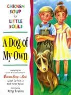 Chicken Soup for Little Souls: A Dog of My Own ebook by Jack Canfield,Mark Victor Hansen