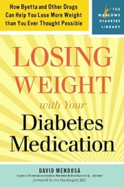 Losing Weight with Your Diabetes Medication - How Byetta and Other Drugs Can Help You Lose More Weight than You Ever Thought Possible ebook by David Mendosa,M.D. Joe Prendergast