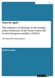 The influence of ideology on the foreign policy behaviour of the Soviet Union and its East European satellites, 1945-61 - The impossible balancing act ebook by Simon M. Ingold