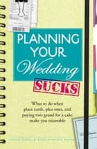 Planning Your Wedding Sucks - What to do when place cards, plus ones, and paying two grand for a cake make you miserable ebook by Joanne Kimes