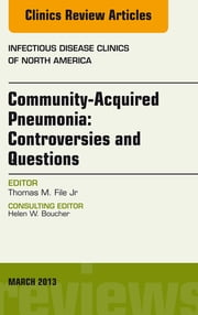 Community Acquired Pneumonia: Controversies and Questions, an Issue of Infectious Disease Clinics ebook by Thomas M. File, Jr.