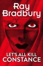 Let's All Kill Constance ebook by Ray Bradbury