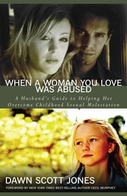 When a Woman You Love Was Abused - A Husband's Guide to Helping Her Overcome Childhood Sexual Molestation ebook by Dawn Scott Jones