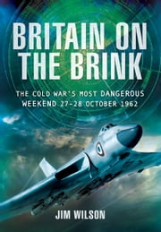 Britain on the Brink - The Cold War's Most Dangerous Weekend, 27-28 October 1962 ebook by Jim Wilson