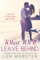 What We'll Leave Behind ebook by Len Webster