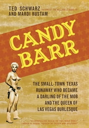 Candy Barr - The Small-Town Texas Runaway Who Became a Darling of the Mob and the Queen of Las Vegas Burlesque ebook by Ted Schwarz