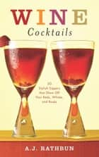 Wine Cocktails - 50 Stylish Sippers That Show Off Your Reds, Whites, and Roses ebook by A.J. Rathbun