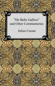 De Bello Gallico and Other Commentaries (The War Commentaries of Julius Caesar: The War in Gaul and The Civil War) ebook by Julius Caesar