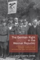 The German Right in the Weimar Republic - Studies in the History of German Conservatism, Nationalism, and Antisemitism ebook by Larry Eugene Jones