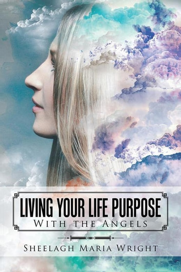 Living Your Life Purpose - With the Angels ebook by Sheelagh Maria Wright