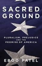 Sacred Ground - Pluralism, Prejudice, and the Promise of America ebook by Eboo Patel