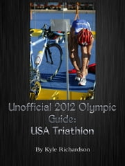 Unofficial 2012 Olympic Guides: USA Triathlon ebook by Kyle Richardson