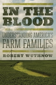 In the Blood - Understanding America's Farm Families ebook by Robert Wuthnow