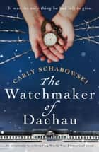 The Watchmaker of Dachau - An absolutely heartbreaking World War 2 historical novel ebook by Carly Schabowski