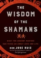 The Wisdom of the Shamans - What the Ancient Masters Can Teach Us About Love and Life ebook by don Miguel Ruiz