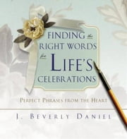 Finding the Right Words for Life's Celebrations - Perfect Phrases from the Heart ebook by J. Beverly Daniel