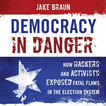 Democracy in Danger - How Hackers and Activists Exposed Fatal Flaws in the Election System audiobook by Jake Braun