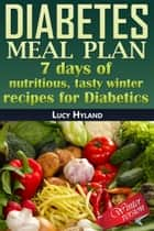 Diabetes Meal Plan: 7 days of nutritious, tasty winter recipes for Diabetics ebook by Lucy Hyland