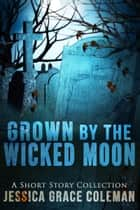 Grown By The Wicked Moon ebook by Jessica Grace Coleman
